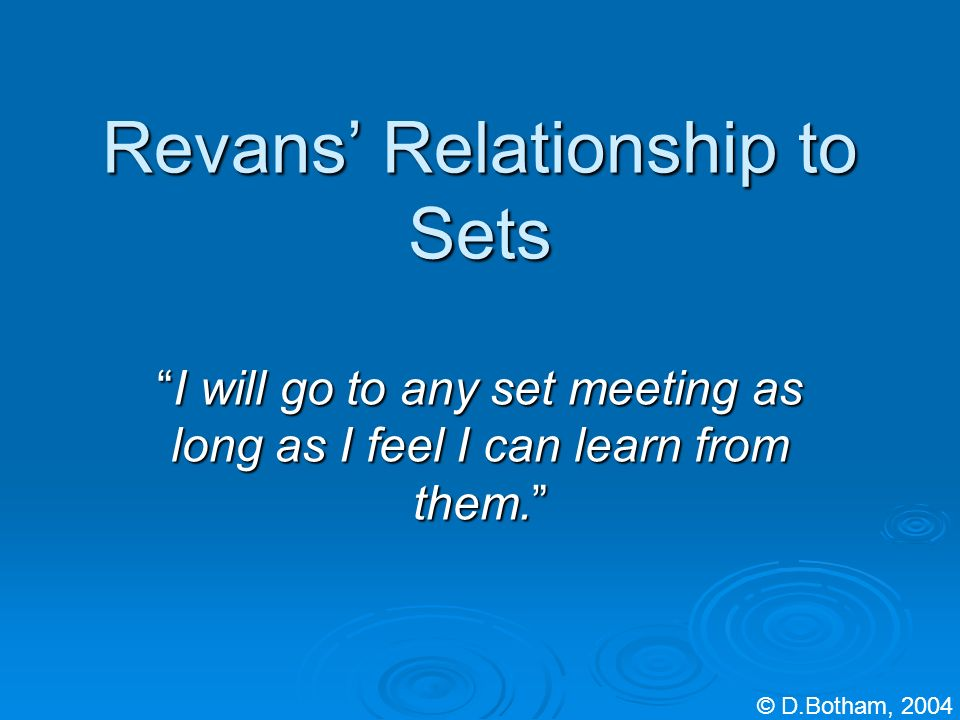 Revans Relationship to Sets I will go to any set meeting as long as I feel I can learn from them.I will go to any set meeting as long as I feel I can