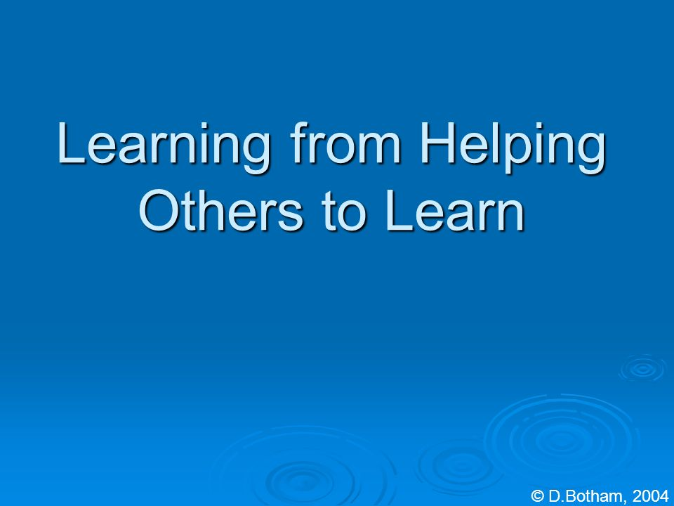 Learning from Helping Others to Learn © D.Botham, 2004