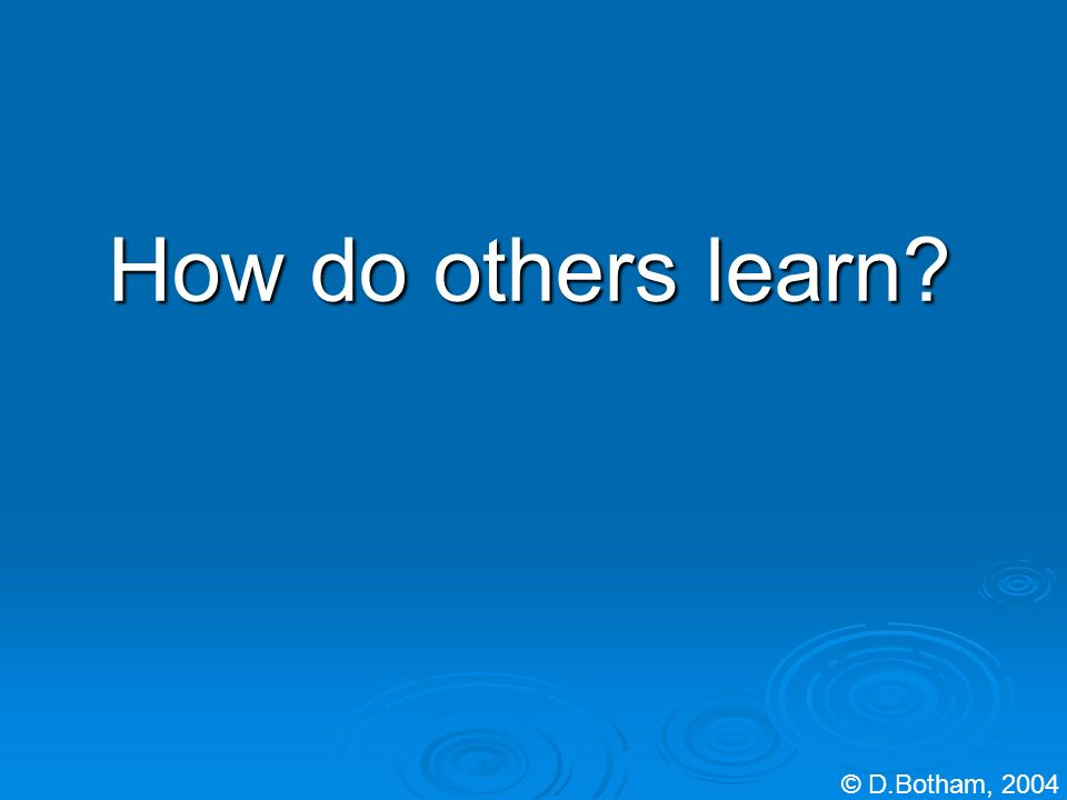 How do others learn? © D.Botham, 2004