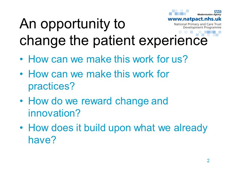 2 An opportunity to change the patient experience How can we make this work for us? How can we make this work for practices? How do we reward change a