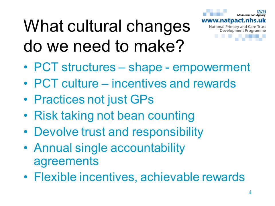 4 What cultural changes do we need to make? PCT structures – shape - empowerment PCT culture – incentives and rewards Practices not just GPs Risk taki