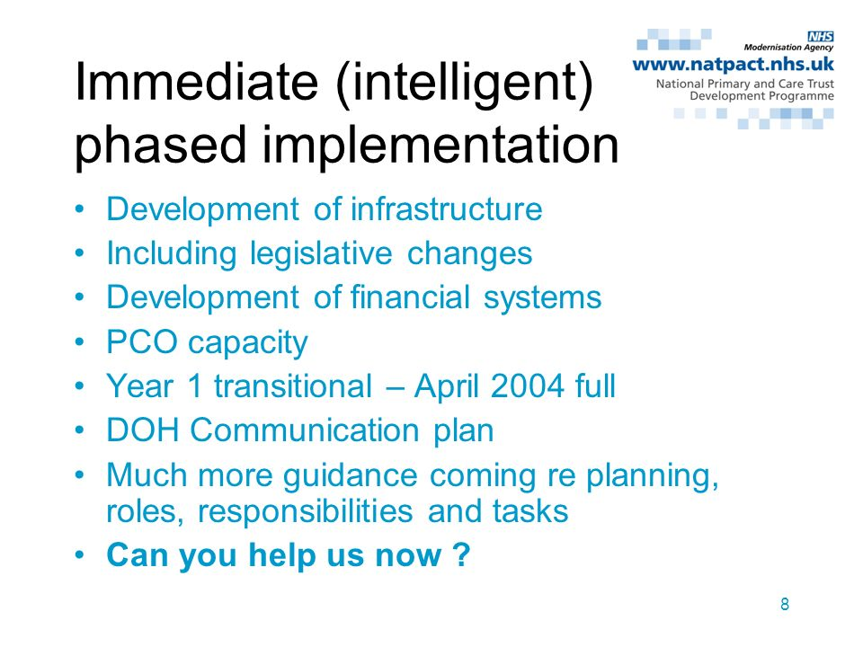 8 Immediate (intelligent) phased implementation Development of infrastructure Including legislative changes Development of financial systems PCO capacity Year 1 transitional – April 2004 full DOH Communication plan Much more guidance coming re planning, roles, responsibilities and tasks Can you help us now