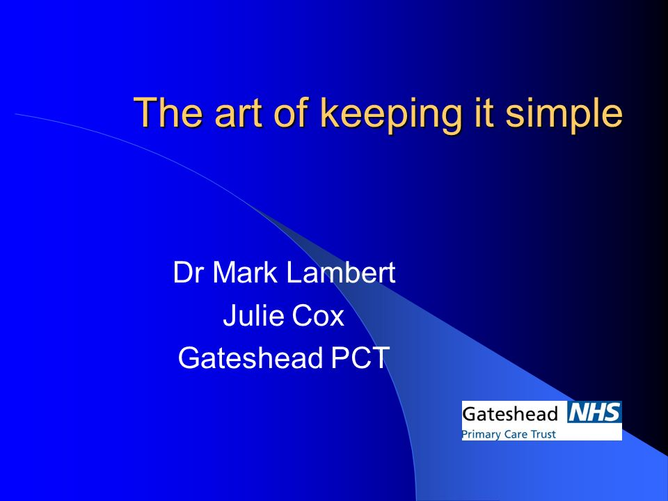 The art of keeping it simple Dr Mark Lambert Julie Cox Gateshead PCT