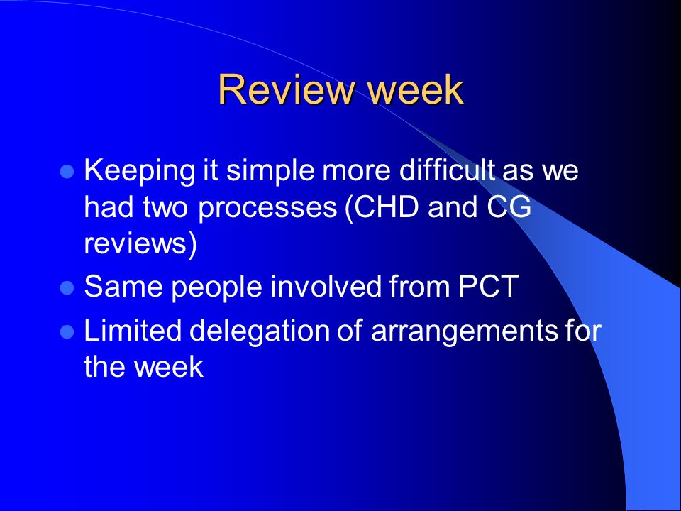 Review week Keeping it simple more difficult as we had two processes (CHD and CG reviews) Same people involved from PCT Limited delegation of arrangem