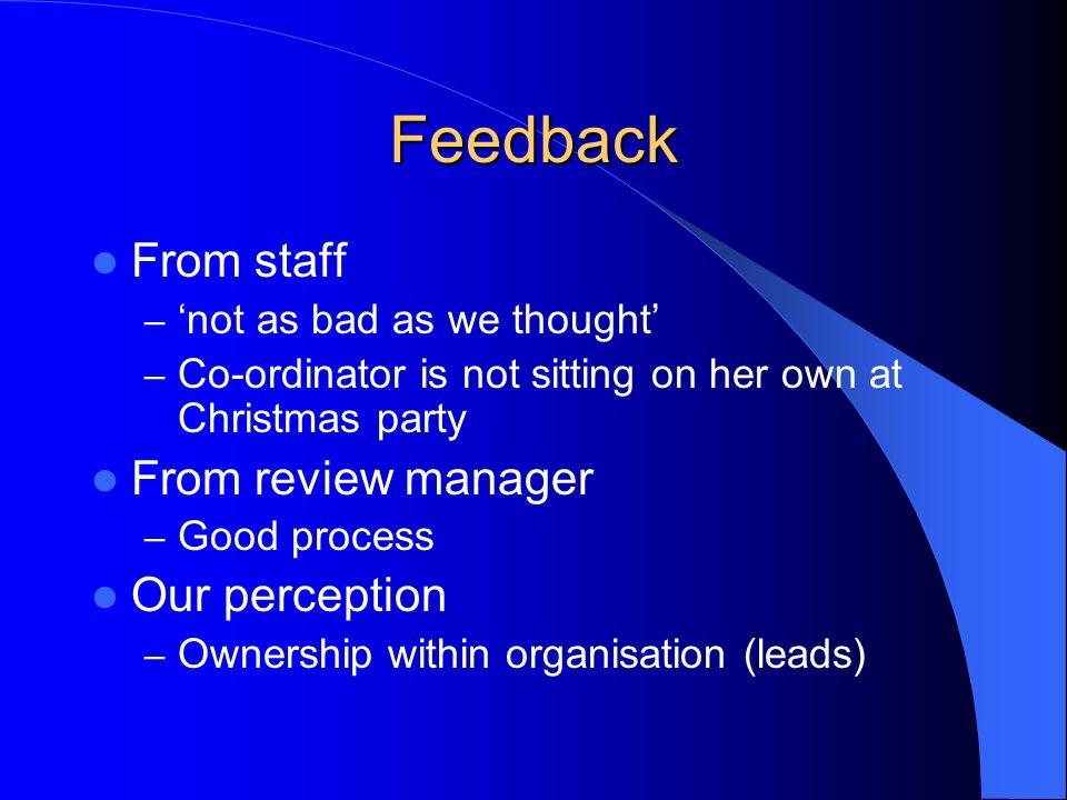 Feedback From staff – not as bad as we thought – Co-ordinator is not sitting on her own at Christmas party From review manager – Good process Our perc