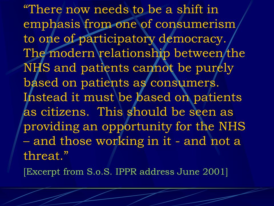 There now needs to be a shift in emphasis from one of consumerism to one of participatory democracy. The modern relationship between the NHS and patie