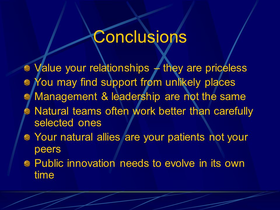 Conclusions Value your relationships – they are priceless You may find support from unlikely places Management & leadership are not the same Natural t