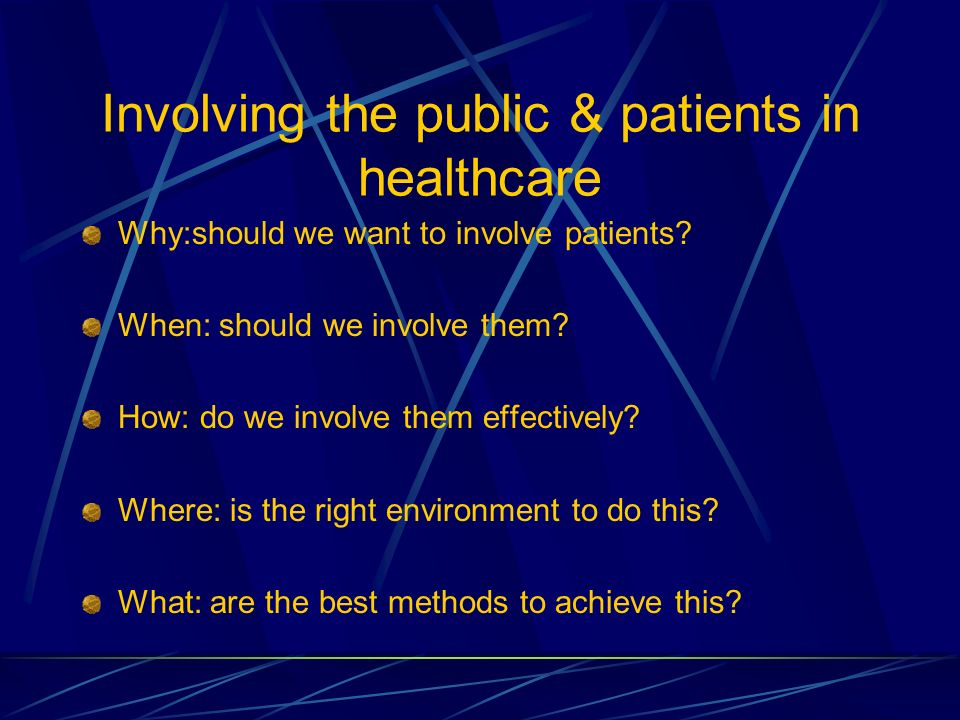 Involving the public & patients in healthcare Why:should we want to involve patients? When: should we involve them? How: do we involve them effectivel