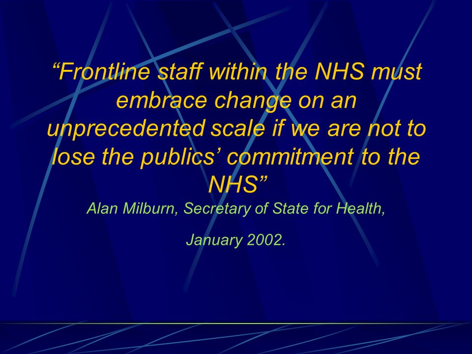 Frontline staff within the NHS must embrace change on an unprecedented scale if we are not to lose the publics commitment to the NHS Alan Milburn, Sec