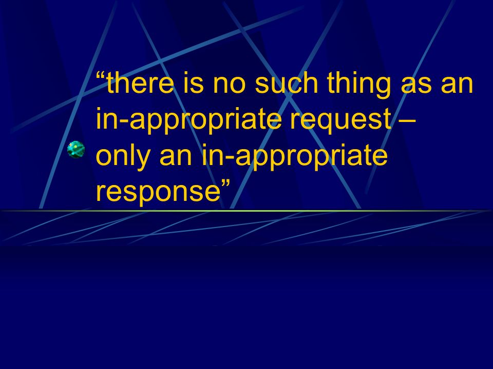 there is no such thing as an in-appropriate request – only an in-appropriate response