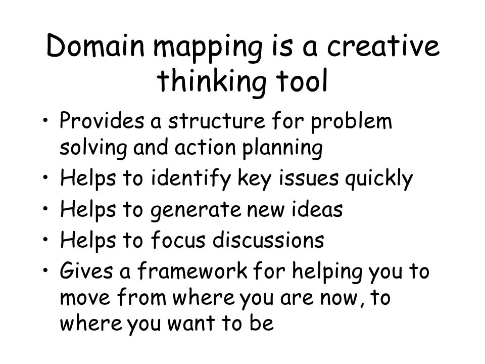 Domain mapping is a creative thinking tool Provides a structure for problem solving and action planning Helps to identify key issues quickly Helps to generate new ideas Helps to focus discussions Gives a framework for helping you to move from where you are now, to where you want to be
