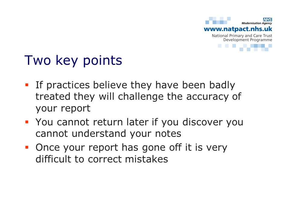 If practices believe they have been badly treated they will challenge the accuracy of your report You cannot return later if you discover you cannot understand your notes Once your report has gone off it is very difficult to correct mistakes Two key points