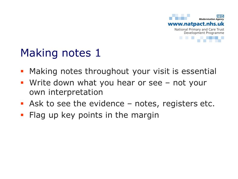 Making notes throughout your visit is essential Write down what you hear or see – not your own interpretation Ask to see the evidence – notes, registers etc.
