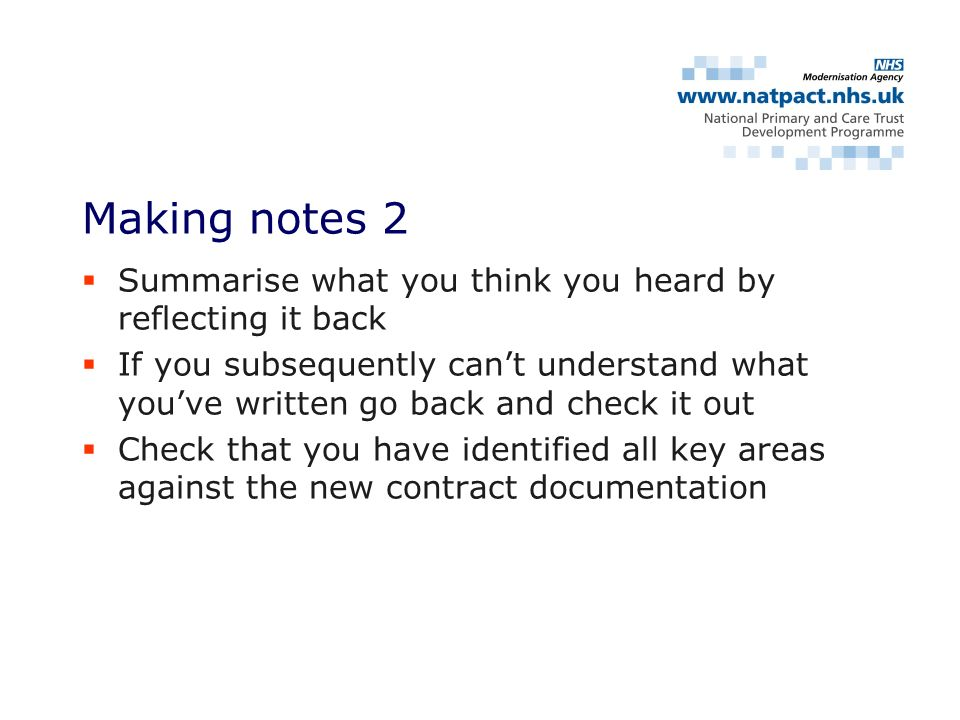 Summarise what you think you heard by reflecting it back If you subsequently cant understand what youve written go back and check it out Check that you have identified all key areas against the new contract documentation Making notes 2