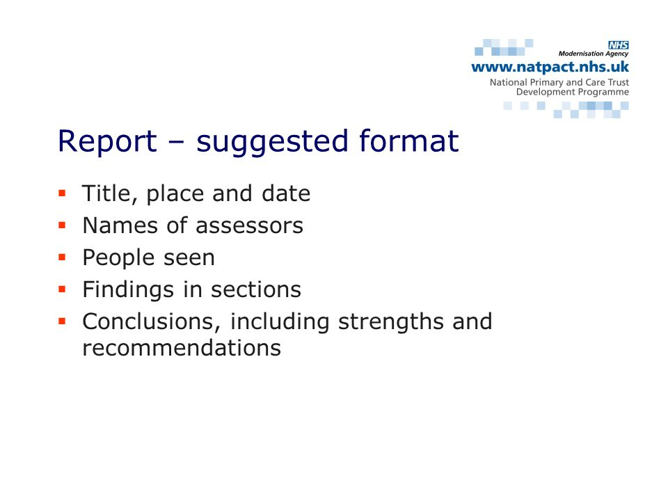 Title, place and date Names of assessors People seen Findings in sections Conclusions, including strengths and recommendations Report – suggested format