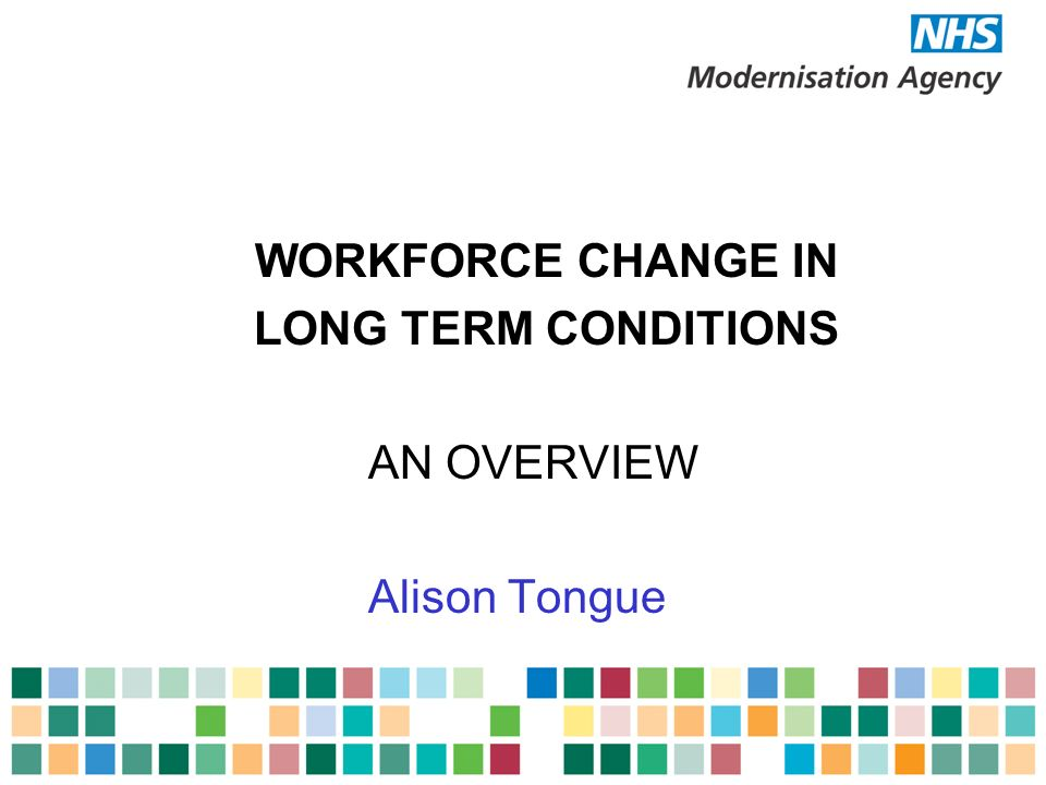 WORKFORCE CHANGE IN LONG TERM CONDITIONS AN OVERVIEW Alison Tongue