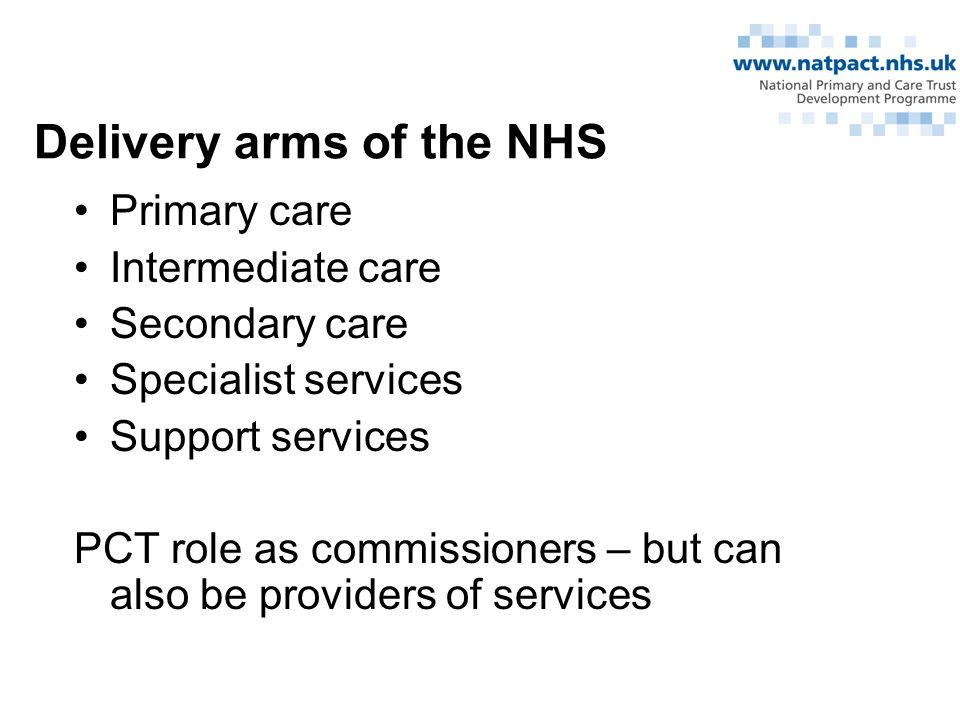 Delivery arms of the NHS Primary care Intermediate care Secondary care Specialist services Support services PCT role as commissioners – but can also be providers of services