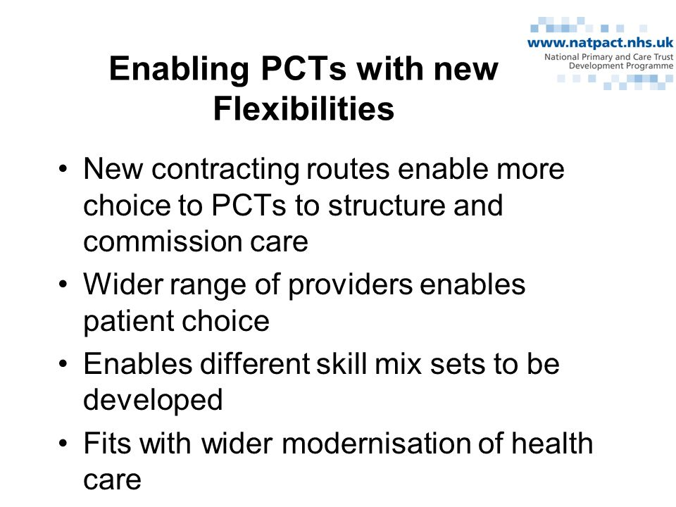 Enabling PCTs with new Flexibilities New contracting routes enable more choice to PCTs to structure and commission care Wider range of providers enables patient choice Enables different skill mix sets to be developed Fits with wider modernisation of health care