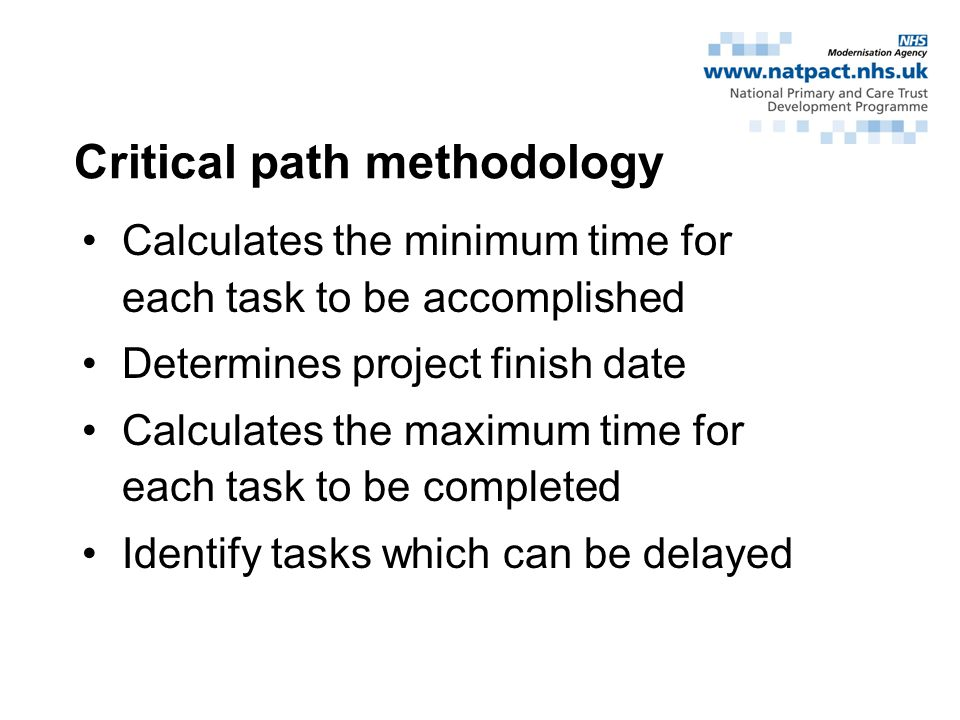 Critical path methodology Calculates the minimum time for each task to be accomplished Determines project finish date Calculates the maximum time for each task to be completed Identify tasks which can be delayed