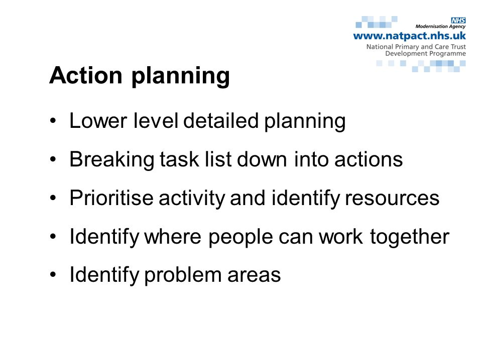 Action planning Lower level detailed planning Breaking task list down into actions Prioritise activity and identify resources Identify where people can work together Identify problem areas