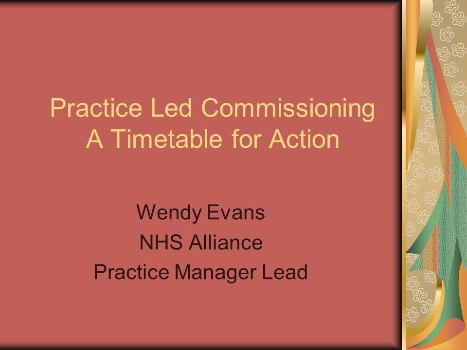 Practice Led Commissioning A Timetable for Action Wendy Evans NHS Alliance Practice Manager Lead