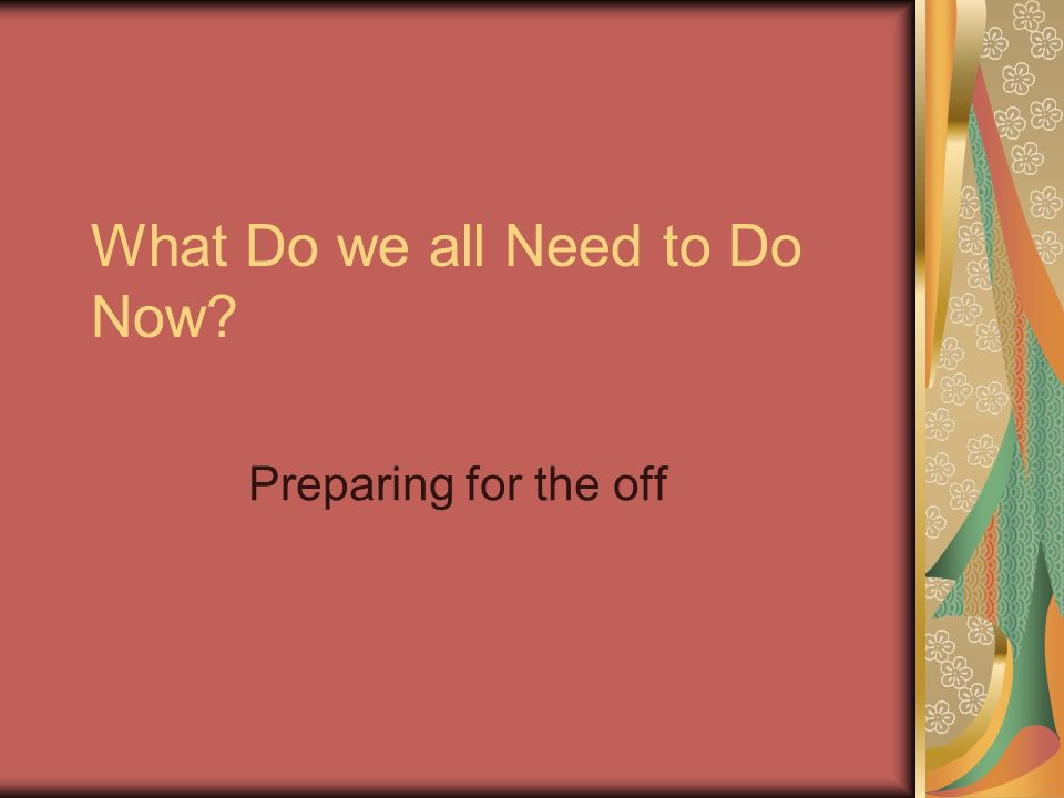 What Do we all Need to Do Now? Preparing for the off