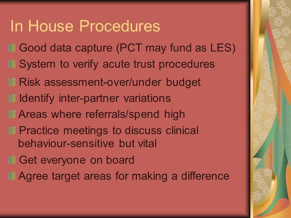In House Procedures Good data capture (PCT may fund as LES) System to verify acute trust procedures Risk assessment-over/under budget Identify inter-p