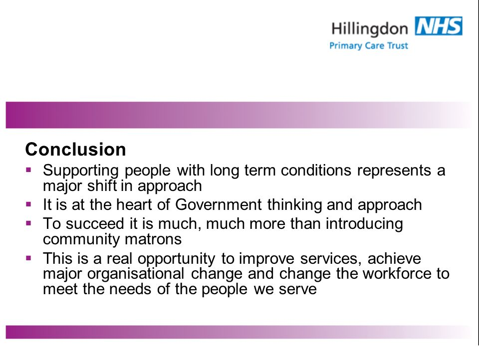 Conclusion Supporting people with long term conditions represents a major shift in approach It is at the heart of Government thinking and approach To succeed it is much, much more than introducing community matrons This is a real opportunity to improve services, achieve major organisational change and change the workforce to meet the needs of the people we serve