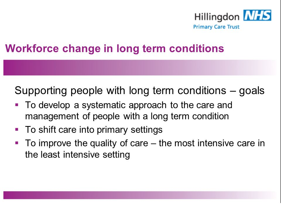 Workforce change in long term conditions Supporting people with long term conditions – goals To develop a systematic approach to the care and management of people with a long term condition To shift care into primary settings To improve the quality of care – the most intensive care in the least intensive setting
