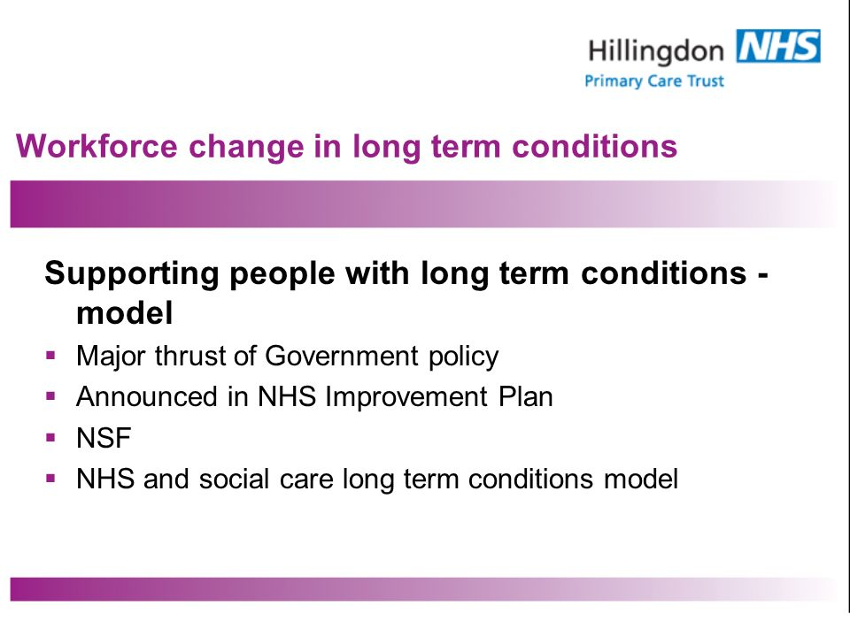 Workforce change in long term conditions Supporting people with long term conditions - model Major thrust of Government policy Announced in NHS Improvement Plan NSF NHS and social care long term conditions model