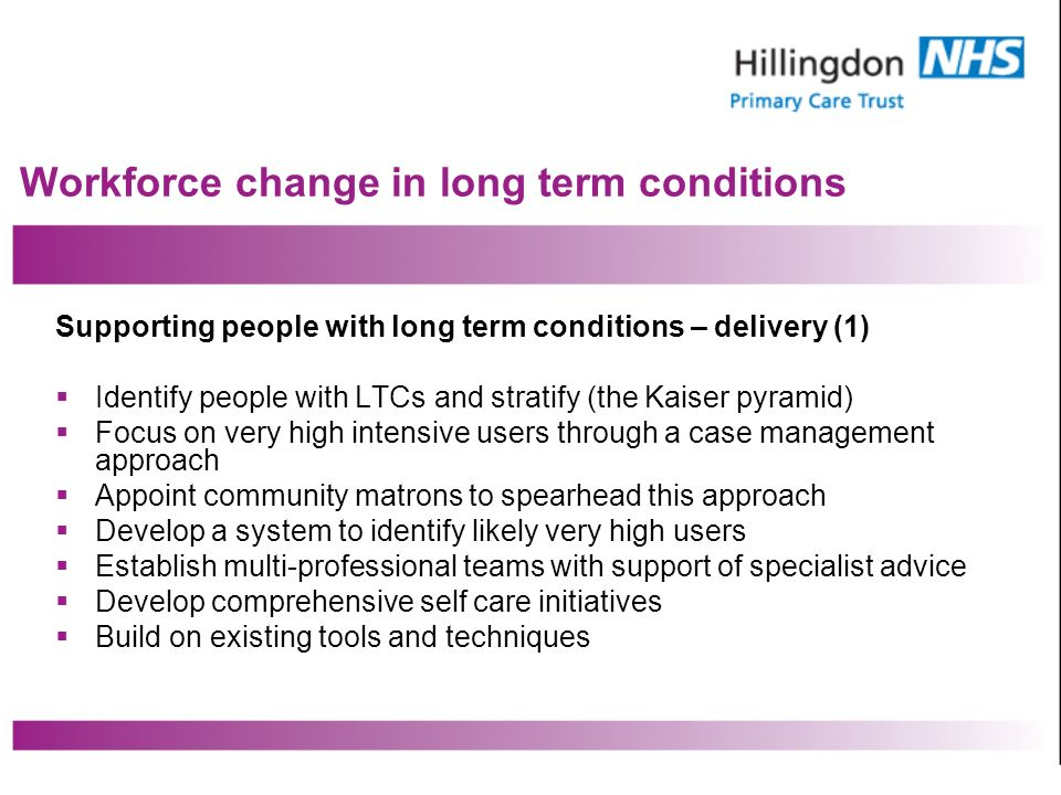 Workforce change in long term conditions Supporting people with long term conditions – delivery (1) Identify people with LTCs and stratify (the Kaiser pyramid) Focus on very high intensive users through a case management approach Appoint community matrons to spearhead this approach Develop a system to identify likely very high users Establish multi-professional teams with support of specialist advice Develop comprehensive self care initiatives Build on existing tools and techniques