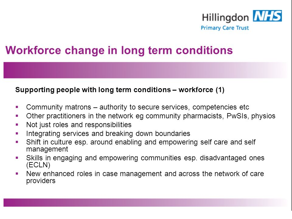 Workforce change in long term conditions Supporting people with long term conditions – workforce (1) Community matrons – authority to secure services, competencies etc Other practitioners in the network eg community pharmacists, PwSIs, physios Not just roles and responsibilities Integrating services and breaking down boundaries Shift in culture esp.