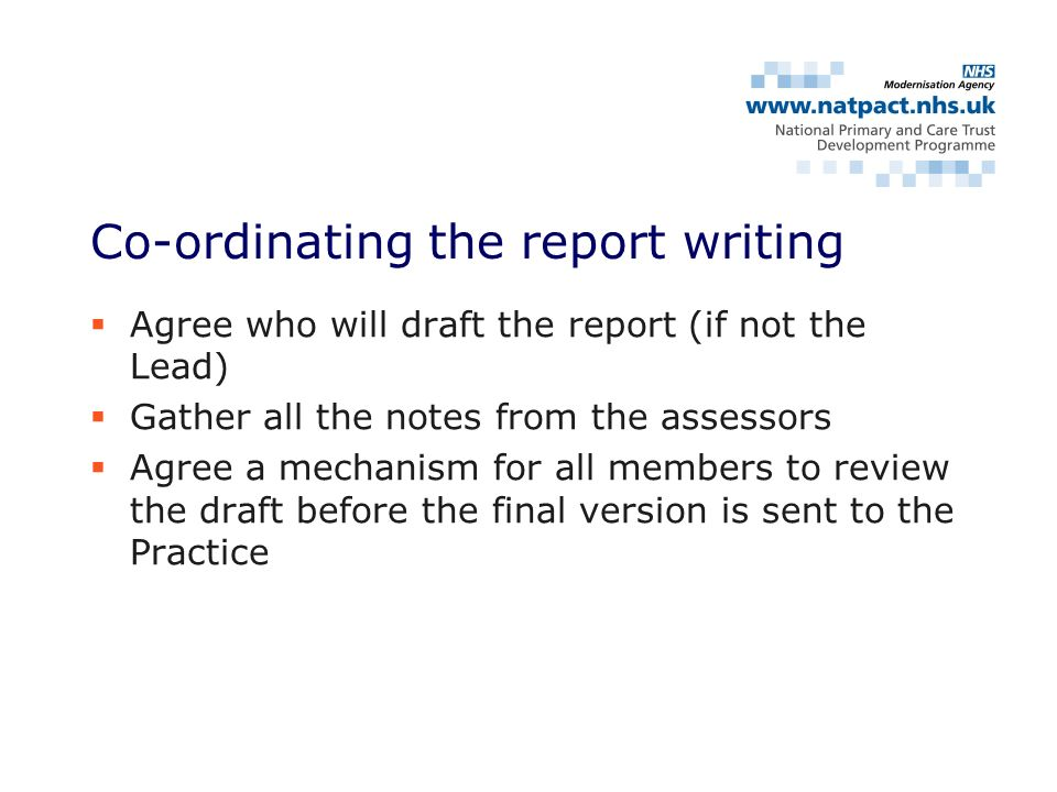 Agree who will draft the report (if not the Lead) Gather all the notes from the assessors Agree a mechanism for all members to review the draft before the final version is sent to the Practice Co-ordinating the report writing