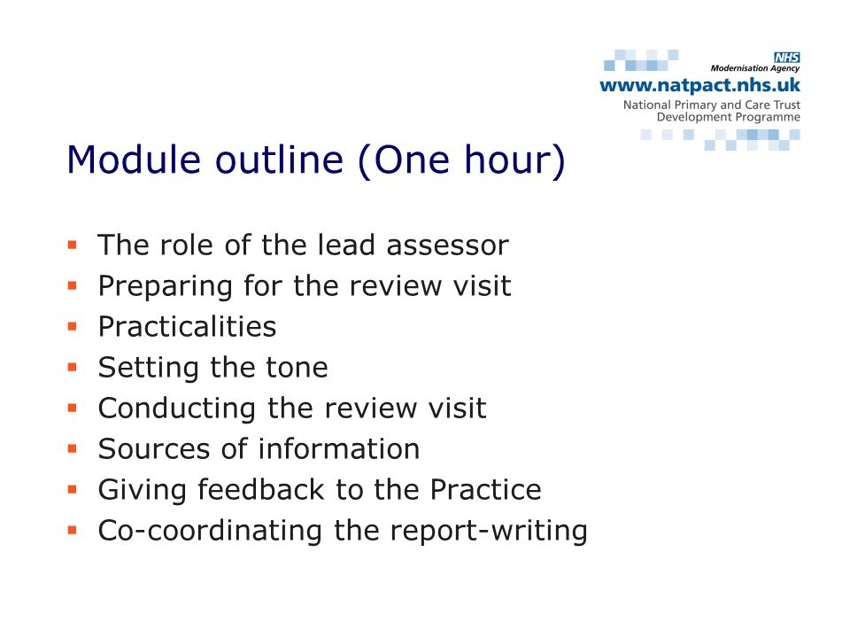 The role of the lead assessor Preparing for the review visit Practicalities Setting the tone Conducting the review visit Sources of information Giving feedback to the Practice Co-coordinating the report-writing Module outline (One hour)