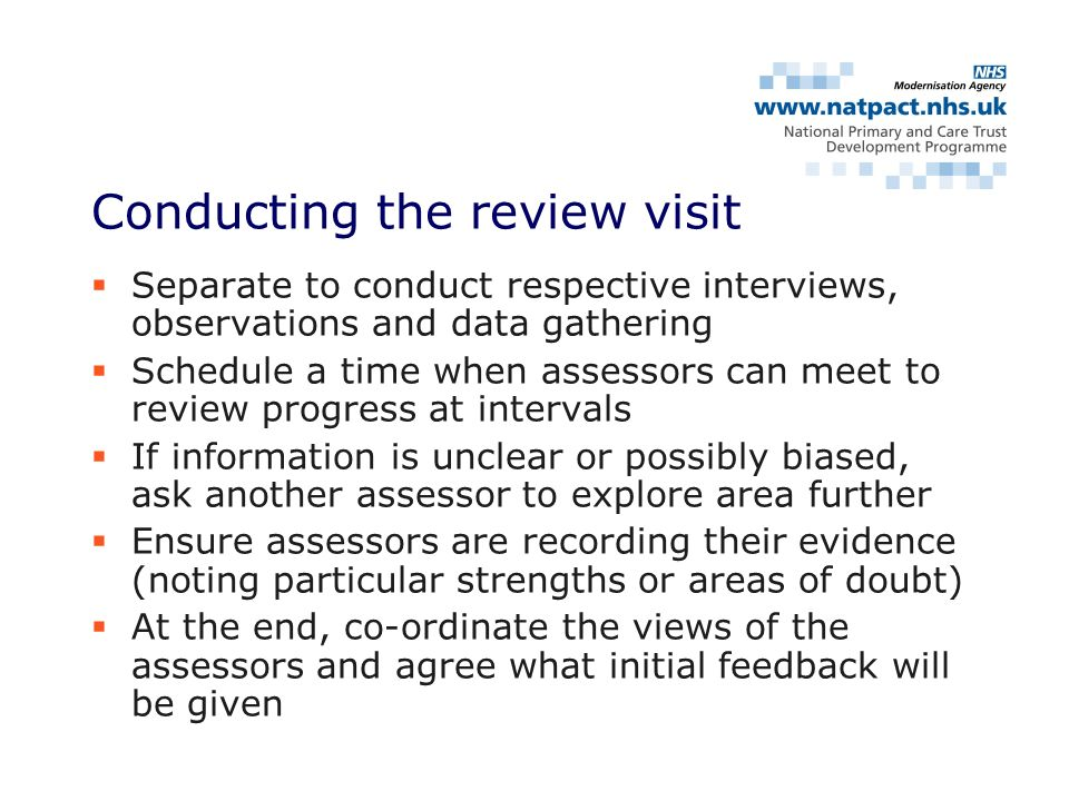Separate to conduct respective interviews, observations and data gathering Schedule a time when assessors can meet to review progress at intervals If information is unclear or possibly biased, ask another assessor to explore area further Ensure assessors are recording their evidence (noting particular strengths or areas of doubt) At the end, co-ordinate the views of the assessors and agree what initial feedback will be given Conducting the review visit