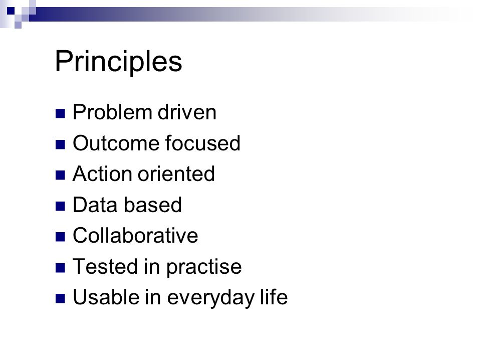 Principles Problem driven Outcome focused Action oriented Data based Collaborative Tested in practise Usable in everyday life