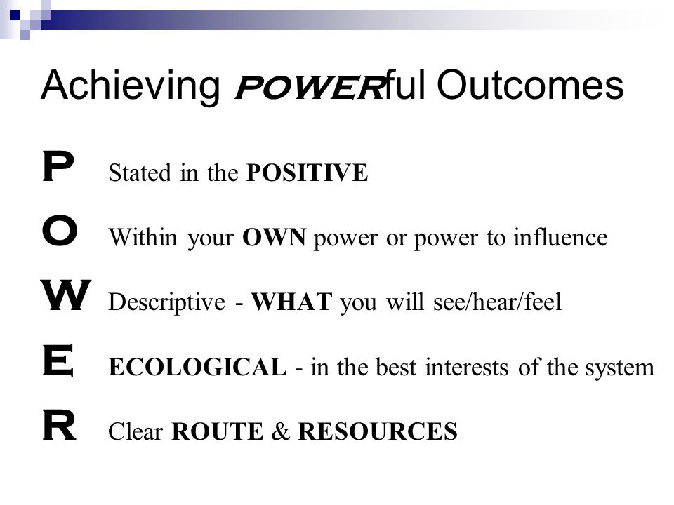 Achieving power ful Outcomes P Stated in the POSITIVE O Within your OWN power or power to influence W Descriptive - WHAT you will see/hear/feel E ECOLOGICAL - in the best interests of the system R Clear ROUTE & RESOURCES