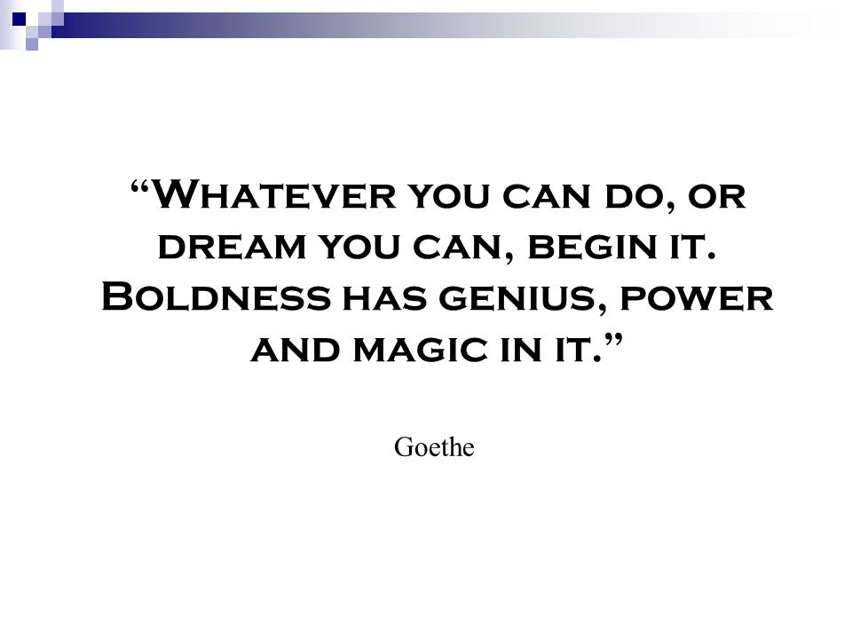 Whatever you can do, or dream you can, begin it. Boldness has genius, power and magic in it. Goethe