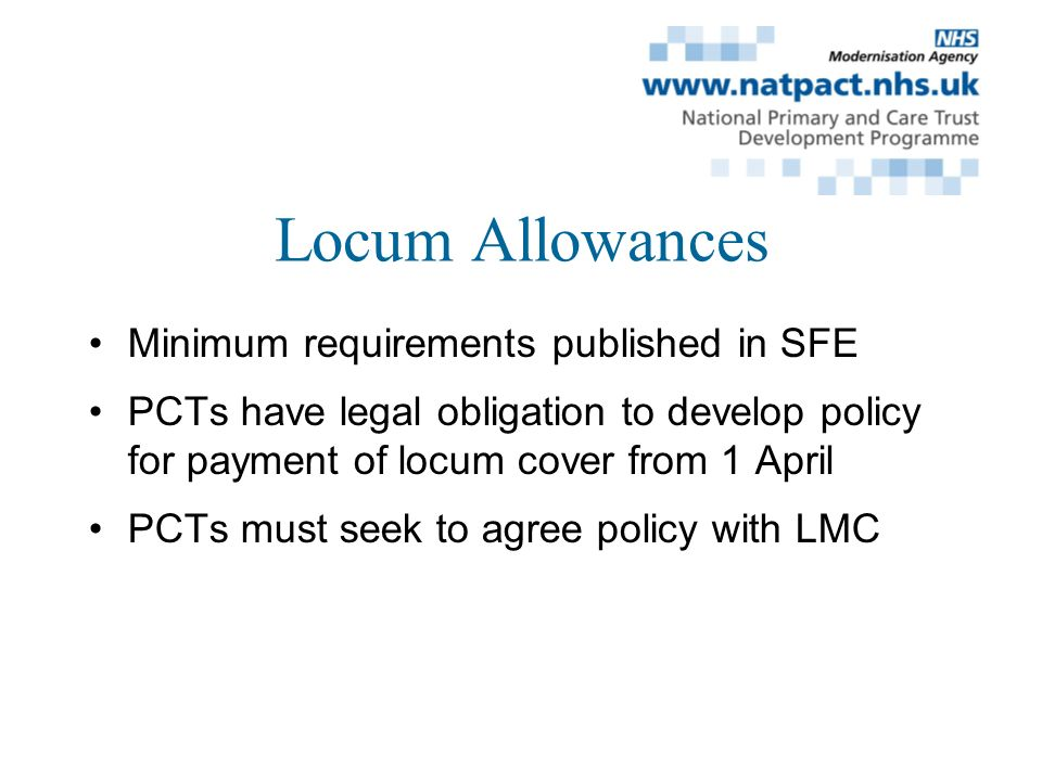 Locum Allowances Minimum requirements published in SFE PCTs have legal obligation to develop policy for payment of locum cover from 1 April PCTs must seek to agree policy with LMC