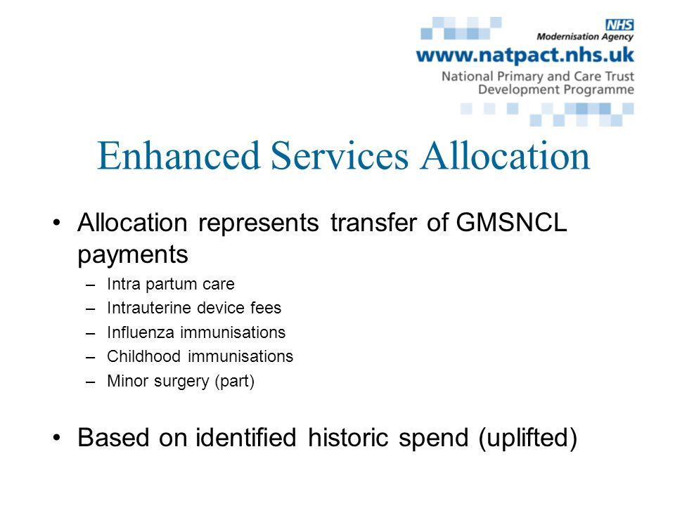 Enhanced Services Allocation Allocation represents transfer of GMSNCL payments –Intra partum care –Intrauterine device fees –Influenza immunisations –Childhood immunisations –Minor surgery (part) Based on identified historic spend (uplifted)