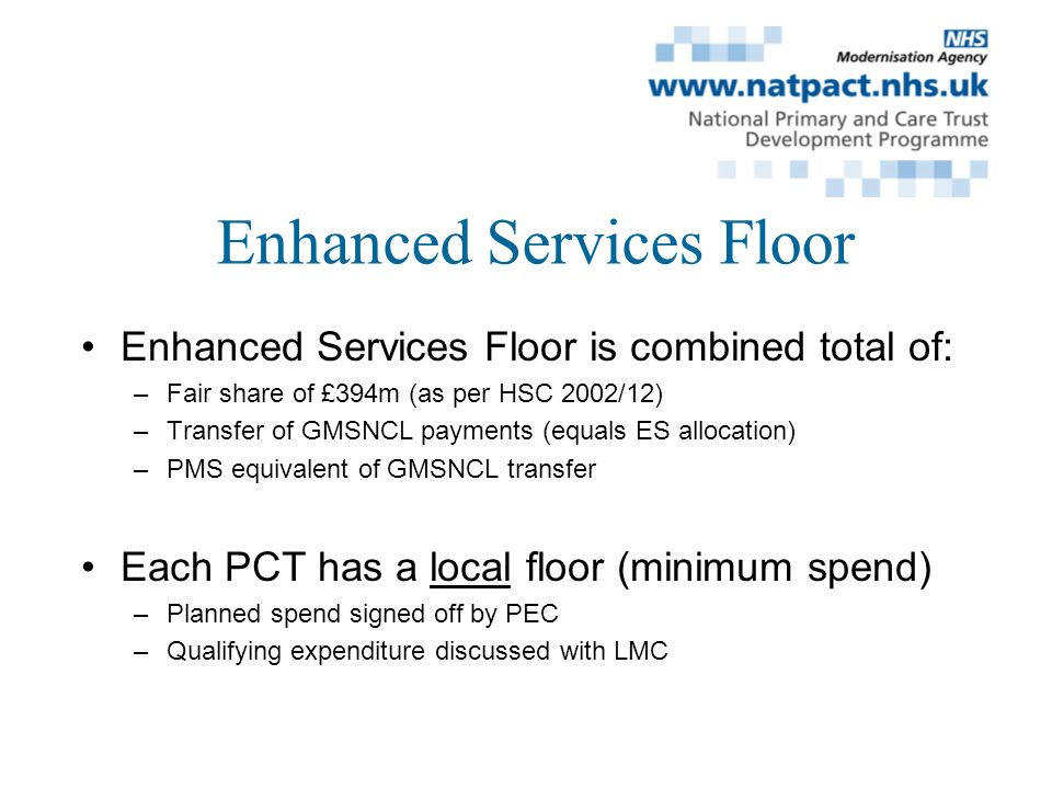 Enhanced Services Floor Enhanced Services Floor is combined total of: –Fair share of £394m (as per HSC 2002/12) –Transfer of GMSNCL payments (equals ES allocation) –PMS equivalent of GMSNCL transfer Each PCT has a local floor (minimum spend) –Planned spend signed off by PEC –Qualifying expenditure discussed with LMC