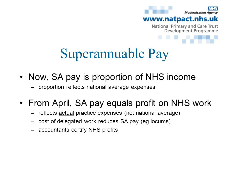 Superannuable Pay Now, SA pay is proportion of NHS income –proportion reflects national average expenses From April, SA pay equals profit on NHS work –reflects actual practice expenses (not national average) –cost of delegated work reduces SA pay (eg locums) –accountants certify NHS profits