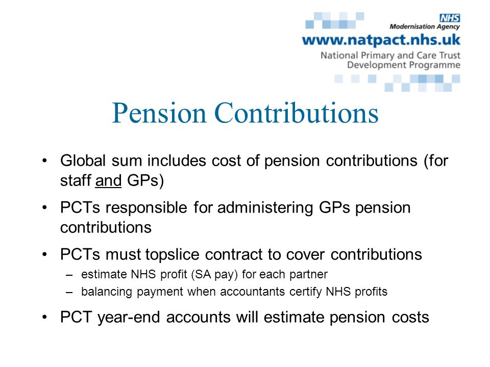 Pension Contributions Global sum includes cost of pension contributions (for staff and GPs) PCTs responsible for administering GPs pension contributions PCTs must topslice contract to cover contributions –estimate NHS profit (SA pay) for each partner –balancing payment when accountants certify NHS profits PCT year-end accounts will estimate pension costs