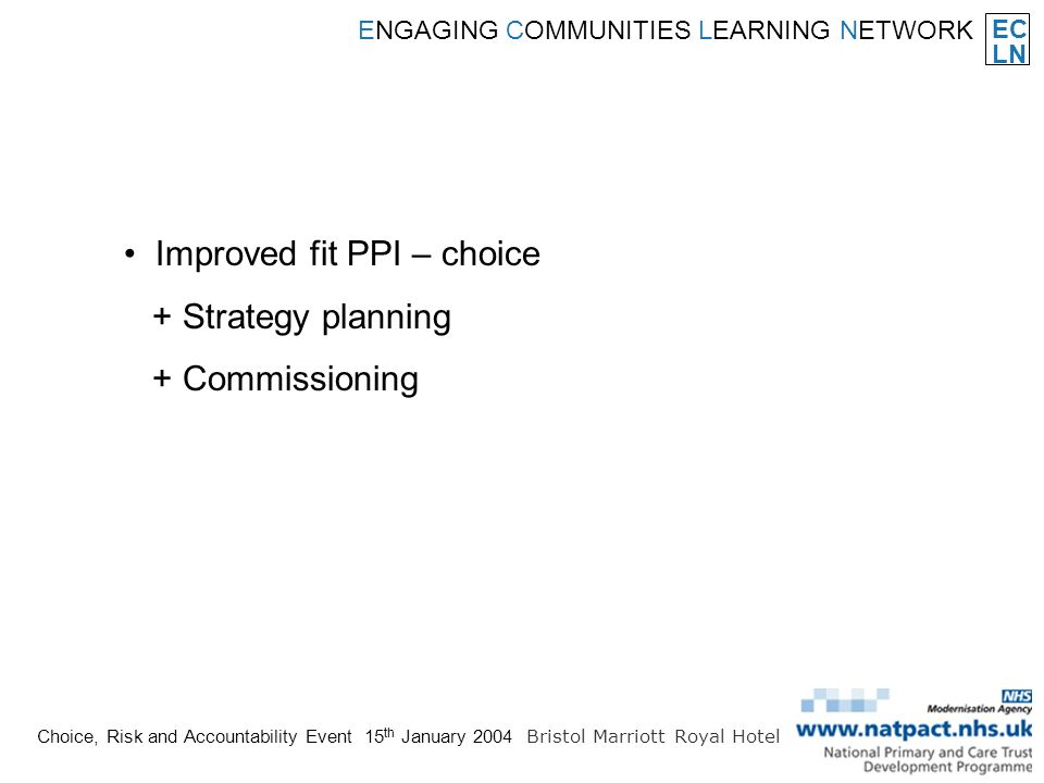 EC LN ENGAGING COMMUNITIES LEARNING NETWORK Choice, Risk and Accountability Event 15 th January 2004 Bristol Marriott Royal Hotel Improved fit PPI – choice + Strategy planning + Commissioning