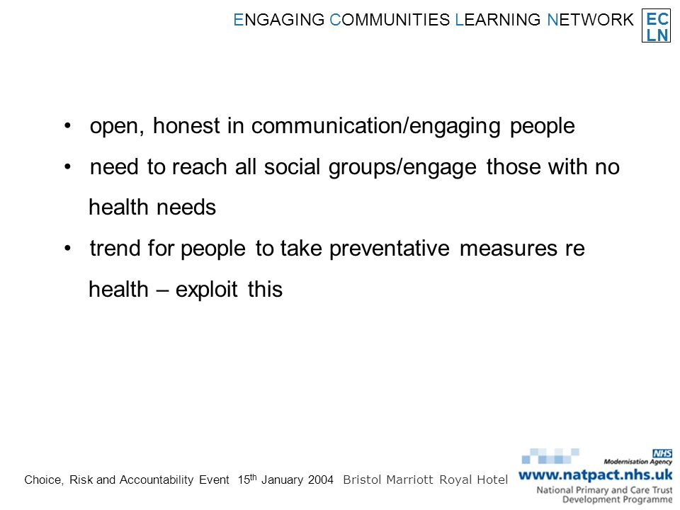 EC LN ENGAGING COMMUNITIES LEARNING NETWORK Choice, Risk and Accountability Event 15 th January 2004 Bristol Marriott Royal Hotel open, honest in communication/engaging people need to reach all social groups/engage those with no health needs trend for people to take preventative measures re health – exploit this