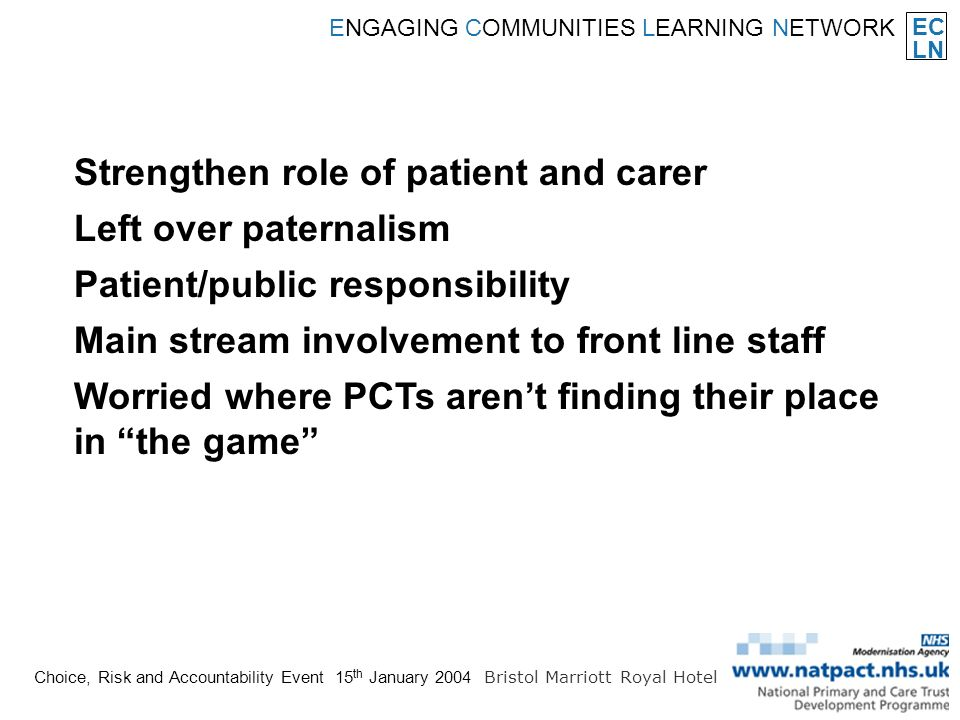 EC LN ENGAGING COMMUNITIES LEARNING NETWORK Choice, Risk and Accountability Event 15 th January 2004 Bristol Marriott Royal Hotel Strengthen role of patient and carer Left over paternalism Patient/public responsibility Main stream involvement to front line staff Worried where PCTs arent finding their place in the game