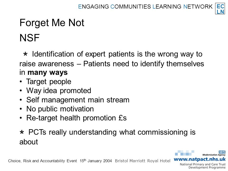 EC LN ENGAGING COMMUNITIES LEARNING NETWORK Choice, Risk and Accountability Event 15 th January 2004 Bristol Marriott Royal Hotel * Identification of expert patients is the wrong way to raise awareness – Patients need to identify themselves in many ways Target people Way idea promoted Self management main stream No public motivation Re-target health promotion £s * PCTs really understanding what commissioning is about Forget Me Not NSF
