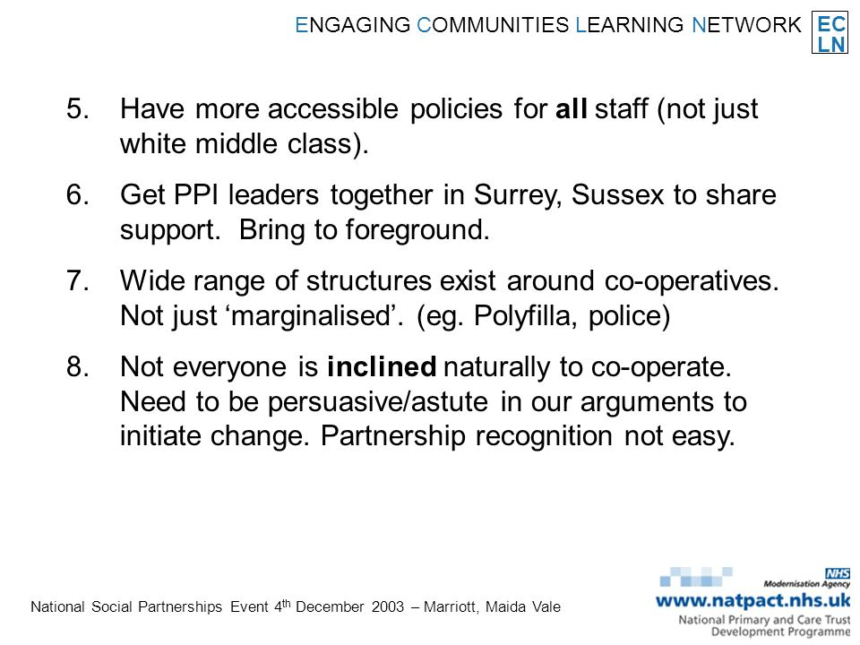 EC LN ENGAGING COMMUNITIES LEARNING NETWORK National Social Partnerships Event 4 th December 2003 – Marriott, Maida Vale 5.Have more accessible policies for all staff (not just white middle class).