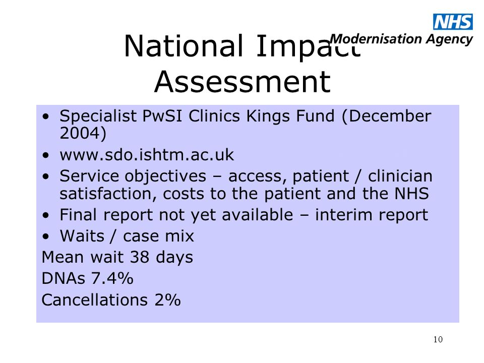 10 National Impact Assessment Specialist PwSI Clinics Kings Fund (December 2004)   Service objectives – access, patient / clinician satisfaction, costs to the patient and the NHS Final report not yet available – interim report Waits / case mix Mean wait 38 days DNAs 7.4% Cancellations 2%