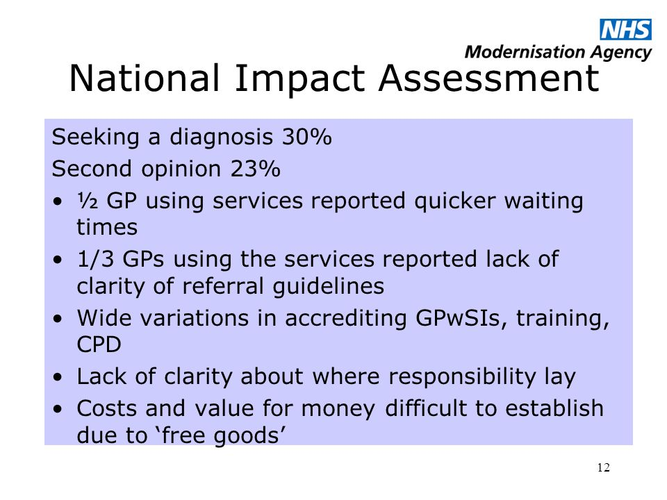 12 National Impact Assessment Seeking a diagnosis 30% Second opinion 23% ½ GP using services reported quicker waiting times 1/3 GPs using the services reported lack of clarity of referral guidelines Wide variations in accrediting GPwSIs, training, CPD Lack of clarity about where responsibility lay Costs and value for money difficult to establish due to free goods